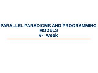 PARALLEL PARADIGMS AND PROGRAMMING MODELS 6 th  week