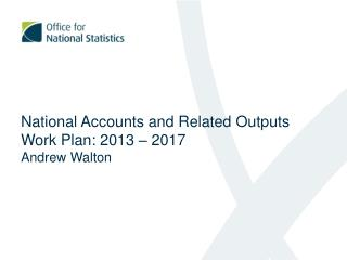 National Accounts and Related Outputs Work Plan: 2013 – 2017 Andrew Walton