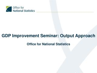 GDP Improvement Seminar: Output Approach Office for National Statistics