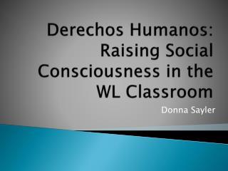 Derechos Humanos : Raising Social Consciousness in the WL Classroom