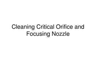 Cleaning Critical Orifice and Focusing Nozzle