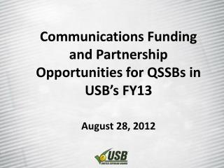 Communications Funding and Partnership Opportunities for QSSBs in USB's FY13 August 28, 2012