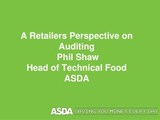 A Retailers Perspective on Auditing  Phil Shaw Head of Technical Food  ASDA