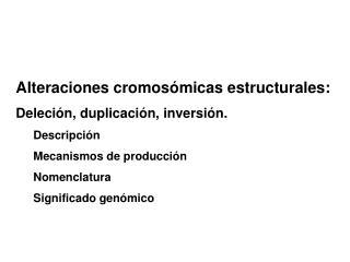 Alteraciones cromosómicas estructurales: Deleción, duplicación, inversión. Descripción