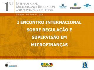 I ENCONTRO INTERNACIONAL SOBRE REGULAÇÃO E SUPERVISÃO EM MICROFINANÇAS