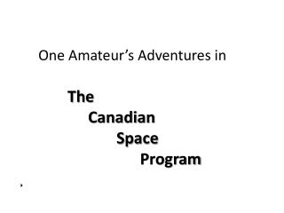 One Amateur�s Adventures in The  			Canadian  				Space    							      Program