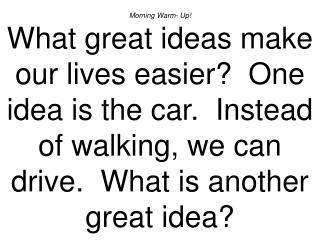 Morning Warm- Up What great ideas make our lives easier  One idea is the car.  Instead of walking, we can drive.  What i