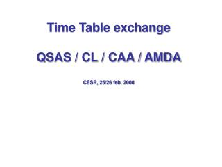 Time Table exchange QSAS / CL / CAA / AMDA CESR, 25/26 feb. 2008