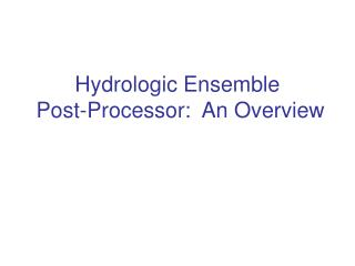 Hydrologic Ensemble  Post-Processor:  An Overview