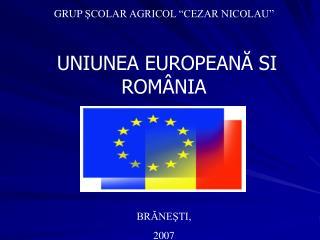 """GRUP  ŞCOLAR AGRICOL """"CEZAR NICOLAU"""" UNIUNEA EUROPEAN Ă  SI ROM ÂNIA BRĂNEŞTI,  2007"""