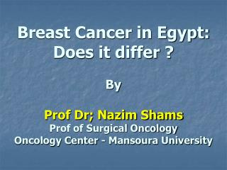 Breast Cancer in Egypt: Does it differ    By   Prof Dr; Nazim Shams Prof of Surgical Oncology Oncology Center - Mansoura