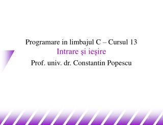 Programare in limbajul C – Cursul 13 Intrare şi ieşire Prof. univ. dr. Constantin Popescu