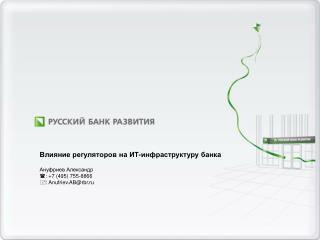 Влияние регуляторов на ИТ-инфраструктуру банка Ануфриев Александр :  +7  (495) 755-8866