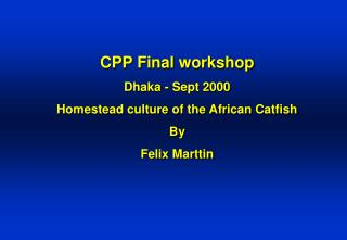 CPP Final workshop Dhaka - Sept 2000 Homestead culture of the African Catfish By Felix Marttin