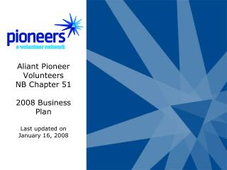 Aliant Pioneer Volunteers NB Chapter 51 2008 Business Plan Last updated on January 16, 2008