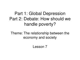 Part 1: Global Depression Part 2: Debate: How should we handle poverty  Theme: The relationship between the economy and
