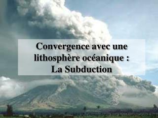 Convergence avec une lithosphère océanique :  La Subduction