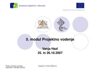 5. modul Projektno vodenje Vanja Hazl 25. in 26.10.2007