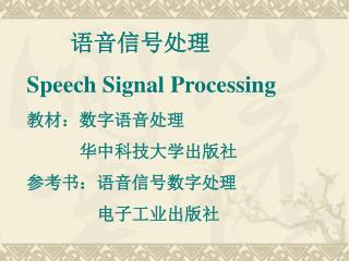 语音信号处理 Speech Signal Processing 教材:数字语音处理       华中科技大学出版社  参考书:语音信号数字处理         电子工业出版社