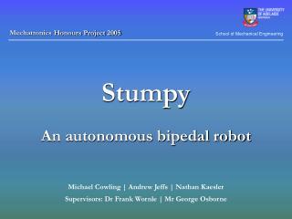 Stumpy An autonomous bipedal robot Michael Cowling | Andrew Jeffs | Nathan Kaesler