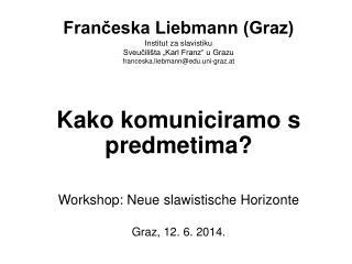 Kako komuniciramo s predmetima? Workshop: Neue slawistische Horizonte Graz, 12. 6. 2014.