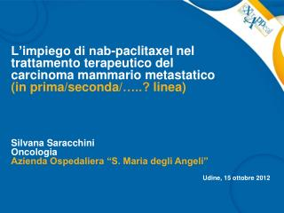 "Silvana Saracchini Oncologia Azienda Ospedaliera ""S. Maria degli Angeli"" Udine, 15 ottobre 2012"