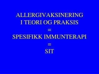 ALLERGIVAKSINERING I TEORI OG PRAKSIS = SPESIFIKK IMMUNTERAPI = SIT