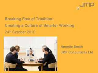Breaking Free of Tradition:   Creating a Culture of Smarter Working 24 th  October 2012