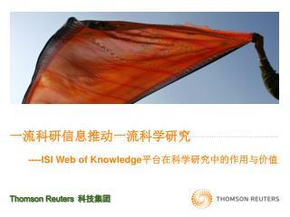 一流科研信息推动一流科学研究 ----ISI Web of Knowledge 平台在科学研究中的作用与价值 Thomson Reuters 科技集团