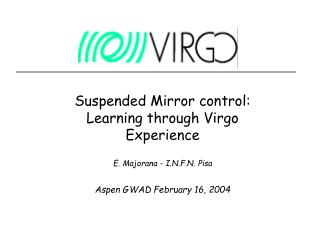 Suspended Mirror control: Learning through Virgo Experience E. Majorana - I.N.F.N. Pisa