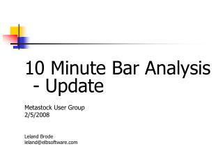 10 Minute Bar Analysis - Update Metastock User Group	 2/5/2008 Leland Brode leland@elbsoftware
