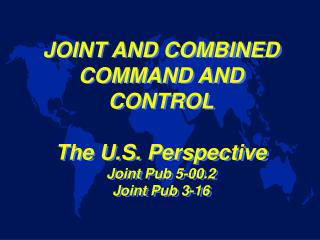 JOINT AND COMBINED COMMAND AND CONTROL The U.S. Perspective Joint Pub 5-00.2 Joint Pub 3-16
