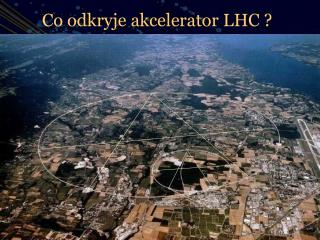 Co odkryje akcelerator LHC ?