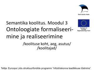 Semantika koolitus . Moodul 3 Ontoloogiate formaliseeri - mine  ja realiseerimine