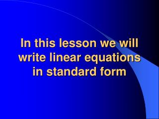 In this lesson we will write linear equations in standard form