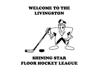 WELCOME TO THE LIVINGSTON SHINING STAR FLOOR HOCKEY LEAGUE