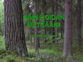 NÄIN HOIDAN METSÄÄNI 21.4.2009 Juha Juuti