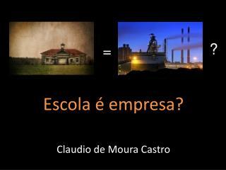 Escola é empresa? Claudio de Moura Castro