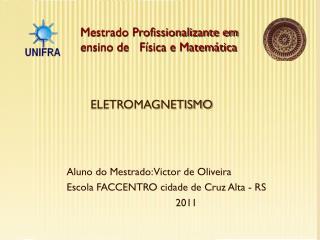 Aluno do Mestrado: Victor de Oliveira Escola FACCENTRO cidade de Cruz Alta - RS 2011