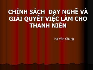 CHÍNH SÁCH  DẠY NGHỀ VÀ GIẢI QUYẾT VIỆC LÀM CHO THANH NIÊN Hà Văn Chung