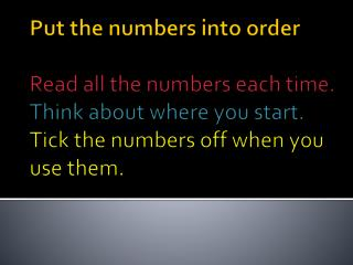 Put the numbers into order  Read all the numbers each time. Think about where you start. Tick the numbers off when you u