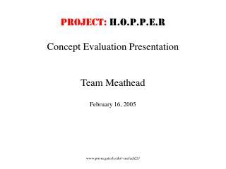 PROJECT: H.O.P.P.E.R Concept Evaluation Presentation Team Meathead February 16, 2005