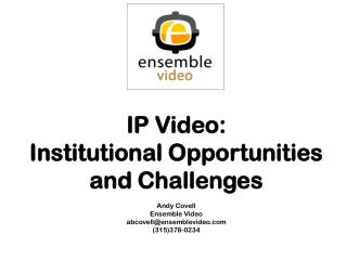 IP Video: Institutional Opportunities and Challenges Andy Covell Ensemble Video