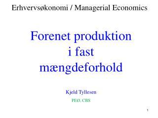 Forenet produktion i fast mængdeforhold Kjeld Tyllesen PEØ, CBS