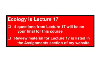 Ecology is Lecture 17    4 questions from Lecture 17 will be on 	your final for this course