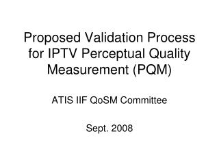 Proposed Validation Process for IPTV Perceptual Quality Measurement (PQM)