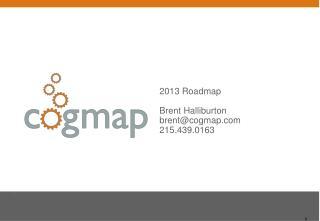 2013 Roadmap Brent Halliburton brent@cogmap 215.439.0163