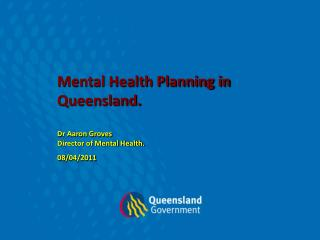 Mental Health Planning in Queensland. Dr Aaron Groves  Director of Mental Health. 08/04/2011