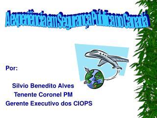 Por:     Silvio Benedito Alves      Tenente Coronel PM  Gerente Executivo dos CIOPS