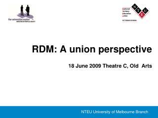 RDM: A union perspective 18 June 2009 Theatre C, Old  Arts